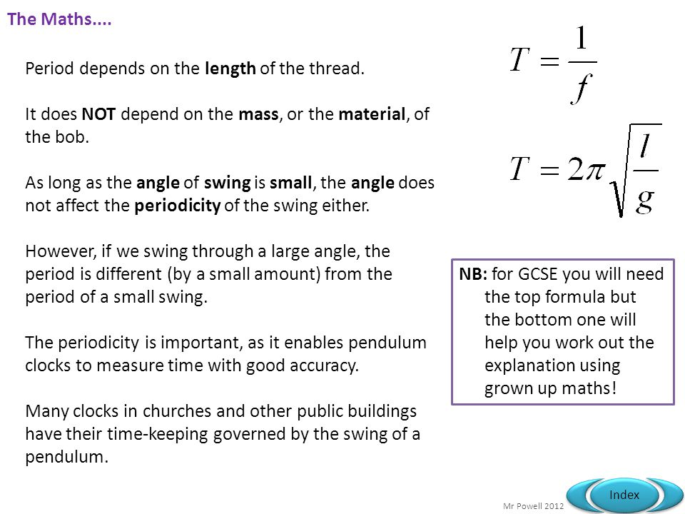 The Maths.... Period depends on the length of the thread. It does NOT depend on the mass, or the material, of the bob.