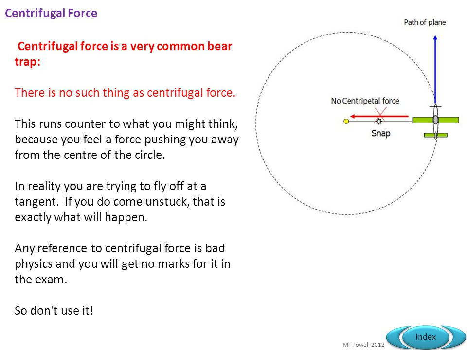Centrifugal Force Centrifugal force is a very common bear trap: There is no such thing as centrifugal force.