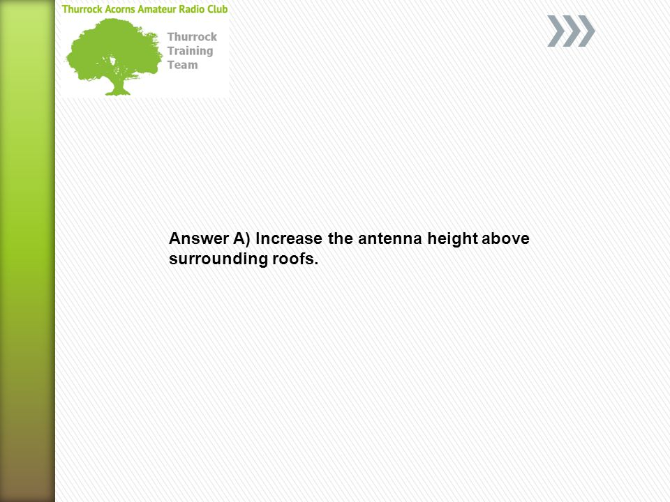Answer A) Increase the antenna height above surrounding roofs.
