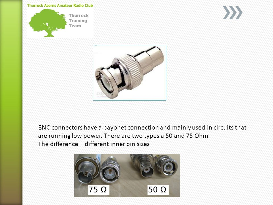 BNC connectors have a bayonet connection and mainly used in circuits that are running low power. There are two types a 50 and 75 Ohm.