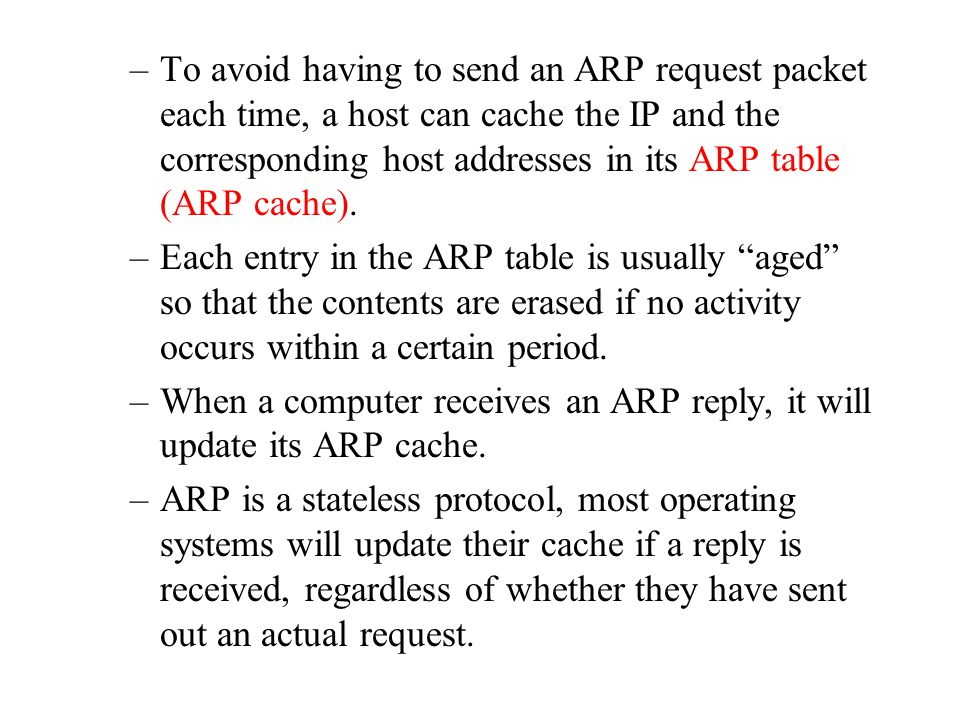 To avoid having to send an ARP request packet each time, a host can cache the IP and the corresponding host addresses in its ARP table (ARP cache).