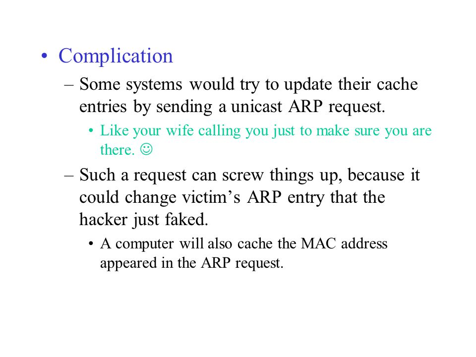 Complication Some systems would try to update their cache entries by sending a unicast ARP request.
