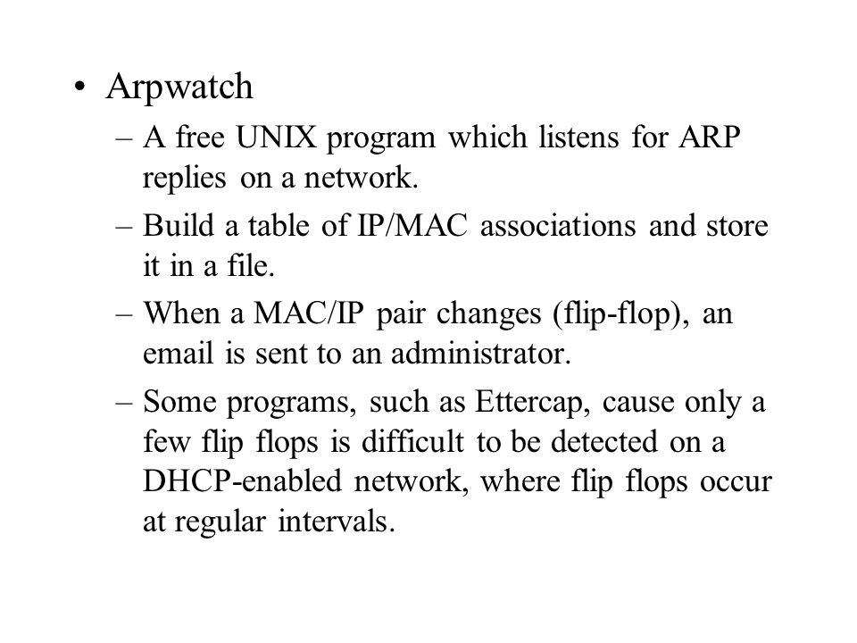 Arpwatch A free UNIX program which listens for ARP replies on a network. Build a table of IP/MAC associations and store it in a file.