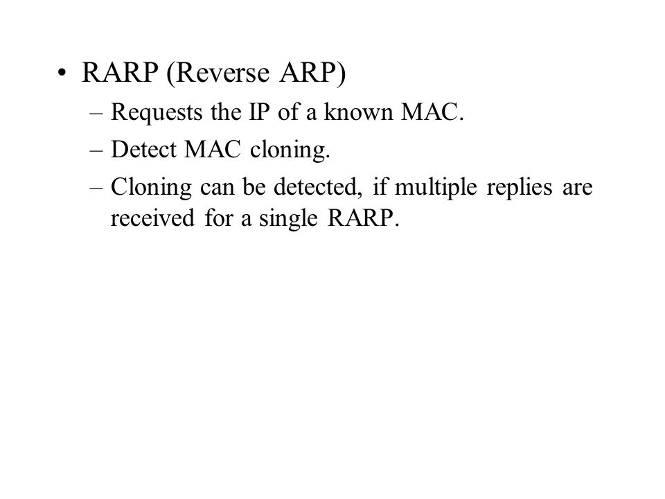 RARP (Reverse ARP) Requests the IP of a known MAC. Detect MAC cloning.