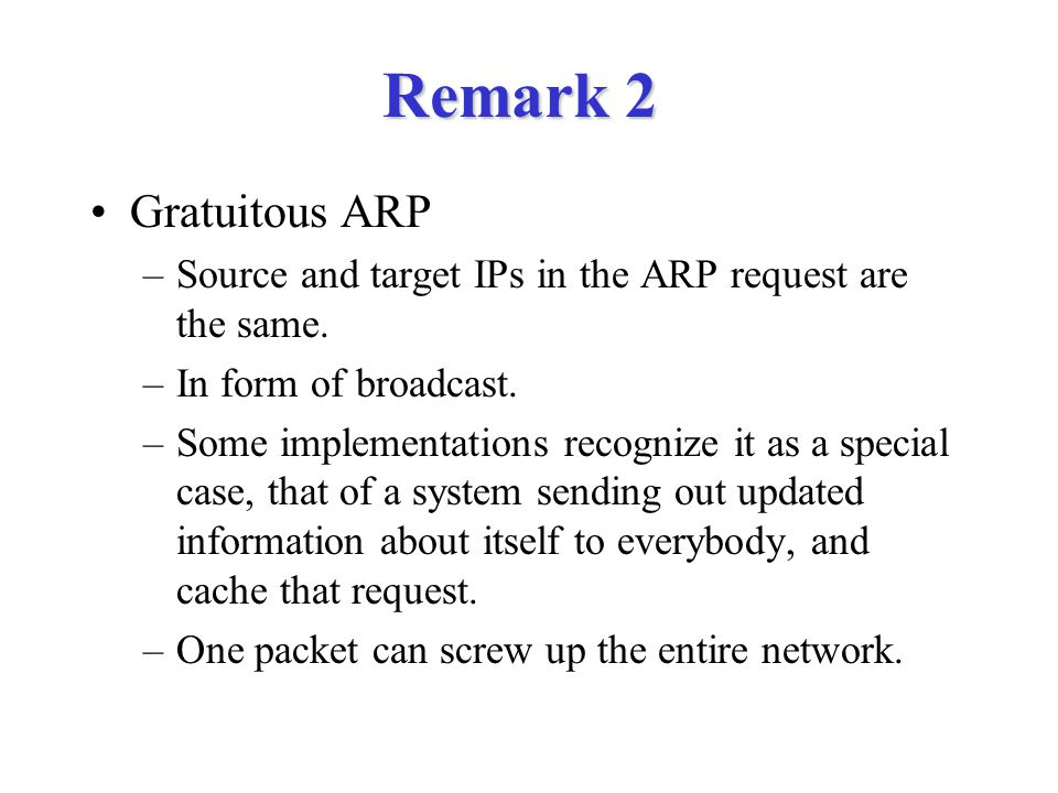 Remark 2 Gratuitous ARP. Source and target IPs in the ARP request are the same. In form of broadcast.
