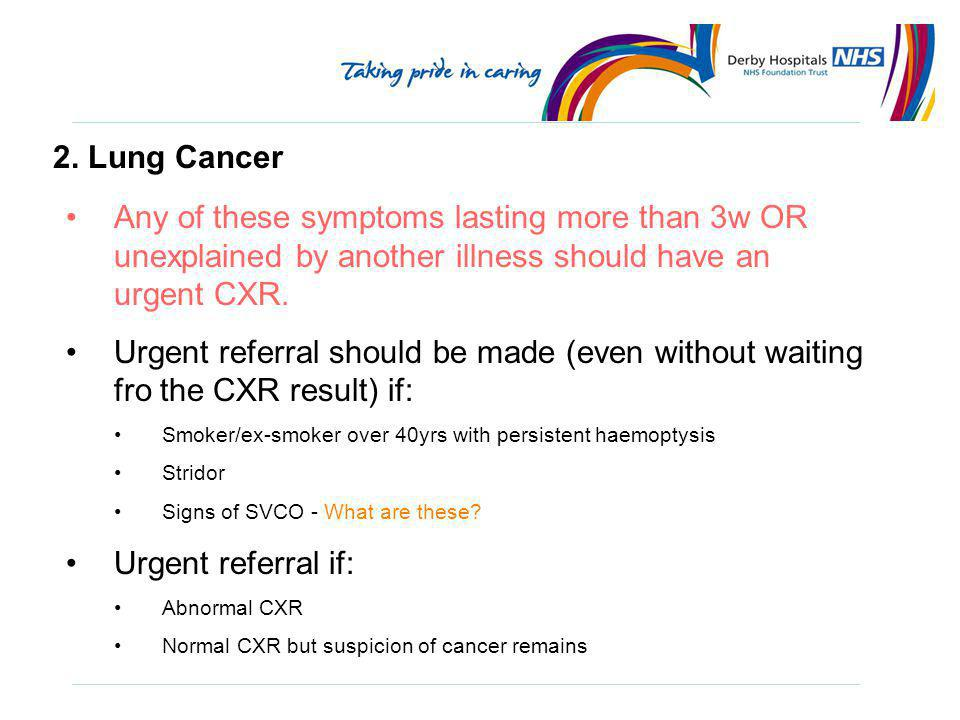 2. Lung Cancer Any of these symptoms lasting more than 3w OR unexplained by another illness should have an urgent CXR.