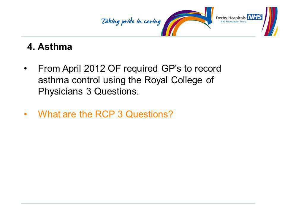 4. Asthma From April 2012 OF required GP's to record asthma control using the Royal College of Physicians 3 Questions.