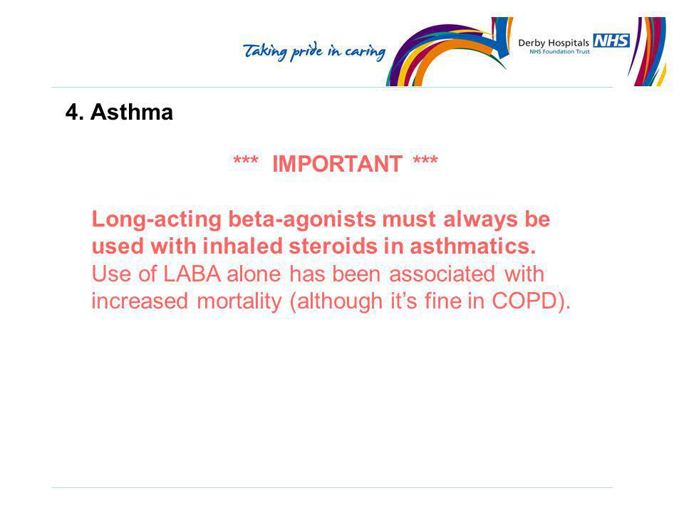 4. Asthma *** IMPORTANT *** Long-acting beta-agonists must always be used with inhaled steroids in asthmatics.