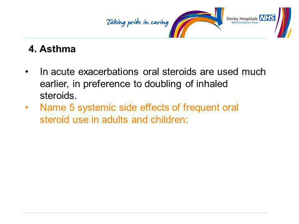4. Asthma In acute exacerbations oral steroids are used much earlier, in preference to doubling of inhaled steroids.