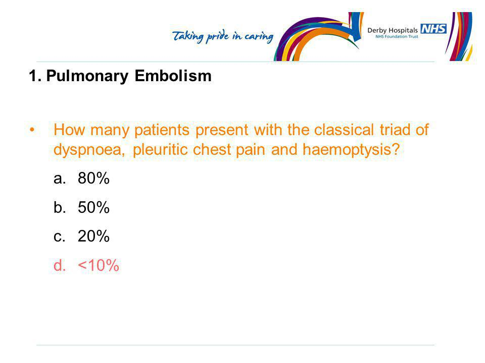 1. Pulmonary Embolism How many patients present with the classical triad of dyspnoea, pleuritic chest pain and haemoptysis