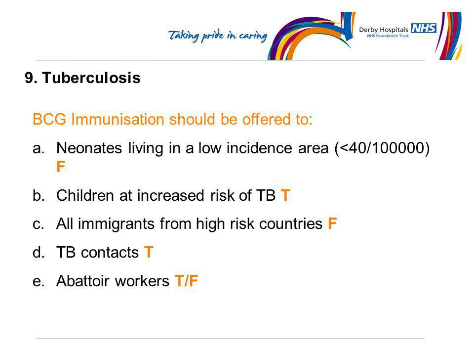 9. Tuberculosis BCG Immunisation should be offered to: Neonates living in a low incidence area (<40/100000) F.