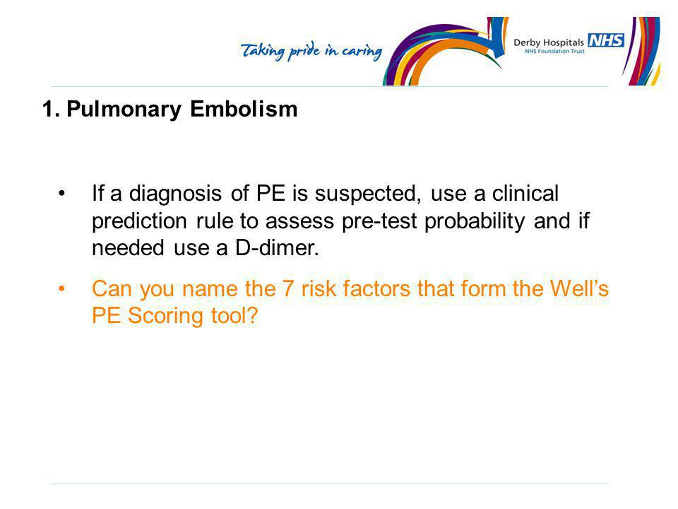 1. Pulmonary Embolism If a diagnosis of PE is suspected, use a clinical prediction rule to assess pre-test probability and if needed use a D-dimer.