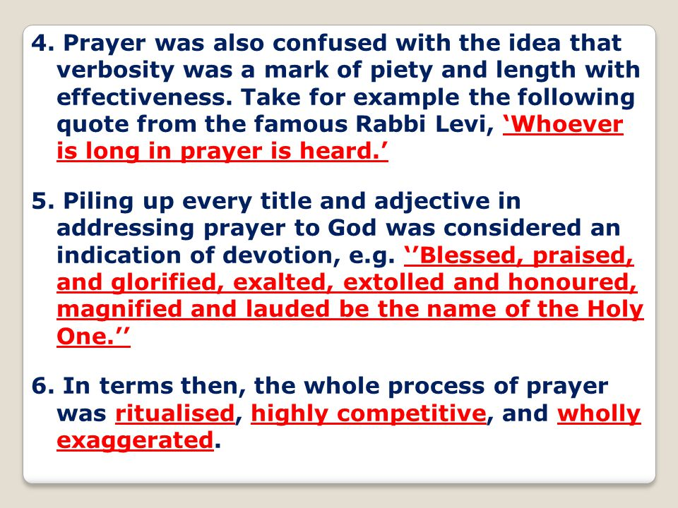 4. Prayer was also confused with the idea that verbosity was a mark of piety and length with effectiveness. Take for example the following quote from the famous Rabbi Levi, 'Whoever is long in prayer is heard.'