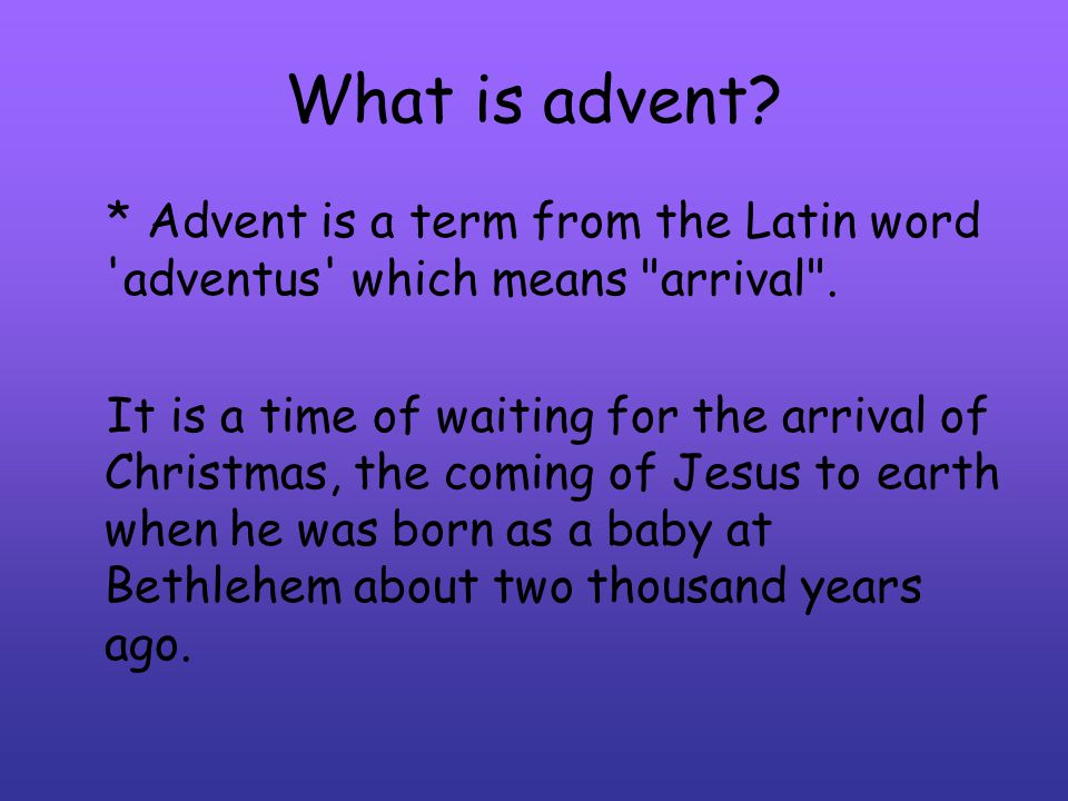 What is advent * Advent is a term from the Latin word adventus which means arrival .