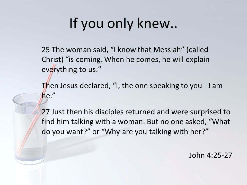 If you only knew.. 25 The woman said, I know that Messiah (called Christ) is coming. When he comes, he will explain everything to us.