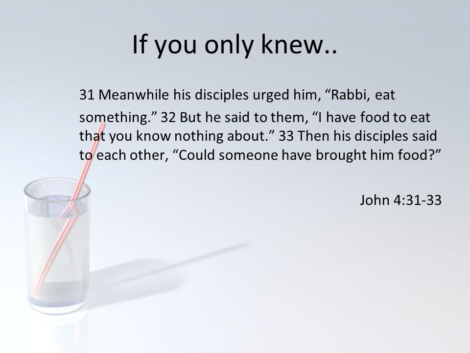 If you only knew.. 31 Meanwhile his disciples urged him, Rabbi, eat