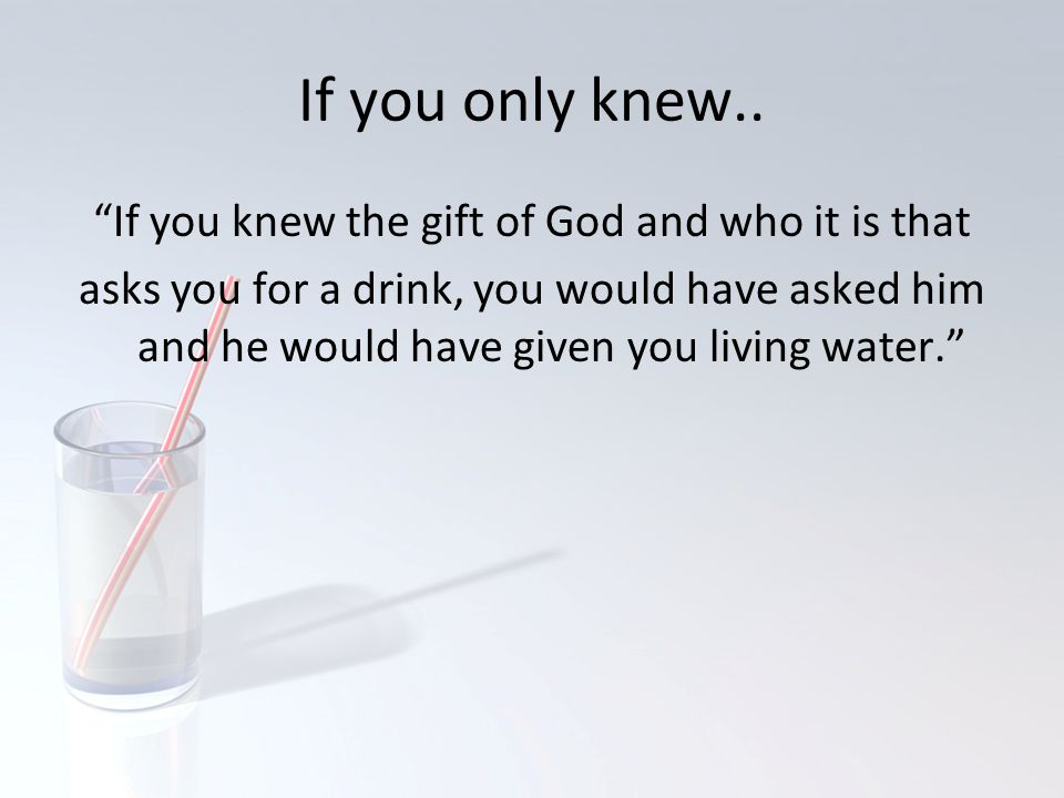 If you knew the gift of God and who it is that