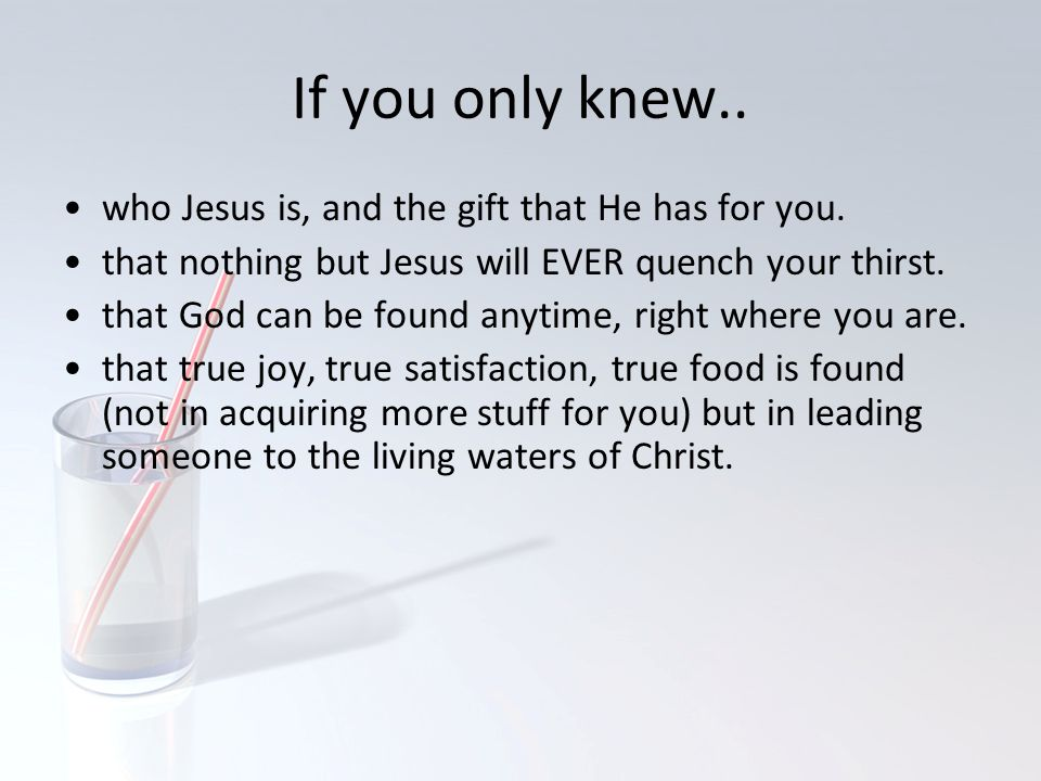 If you only knew.. who Jesus is, and the gift that He has for you.