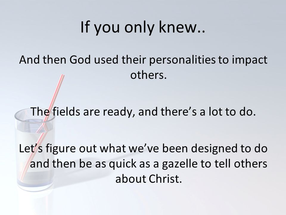 If you only knew.. And then God used their personalities to impact others. The fields are ready, and there's a lot to do.