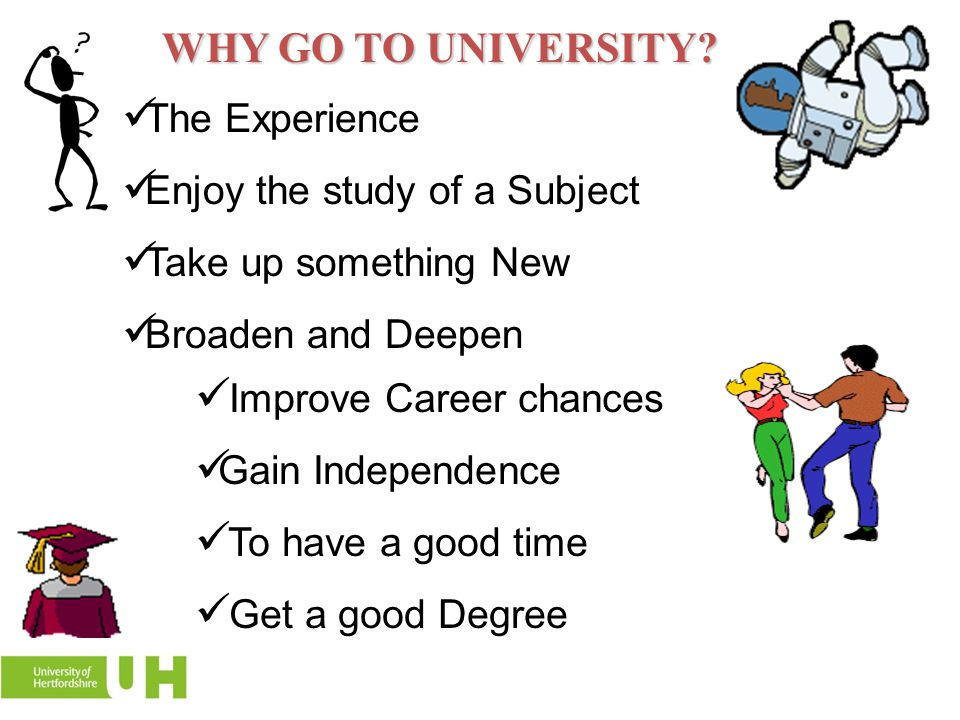 WHY GO TO UNIVERSITY The Experience Enjoy the study of a Subject