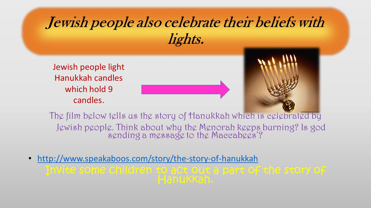 Jewish people also celebrate their beliefs with lights.