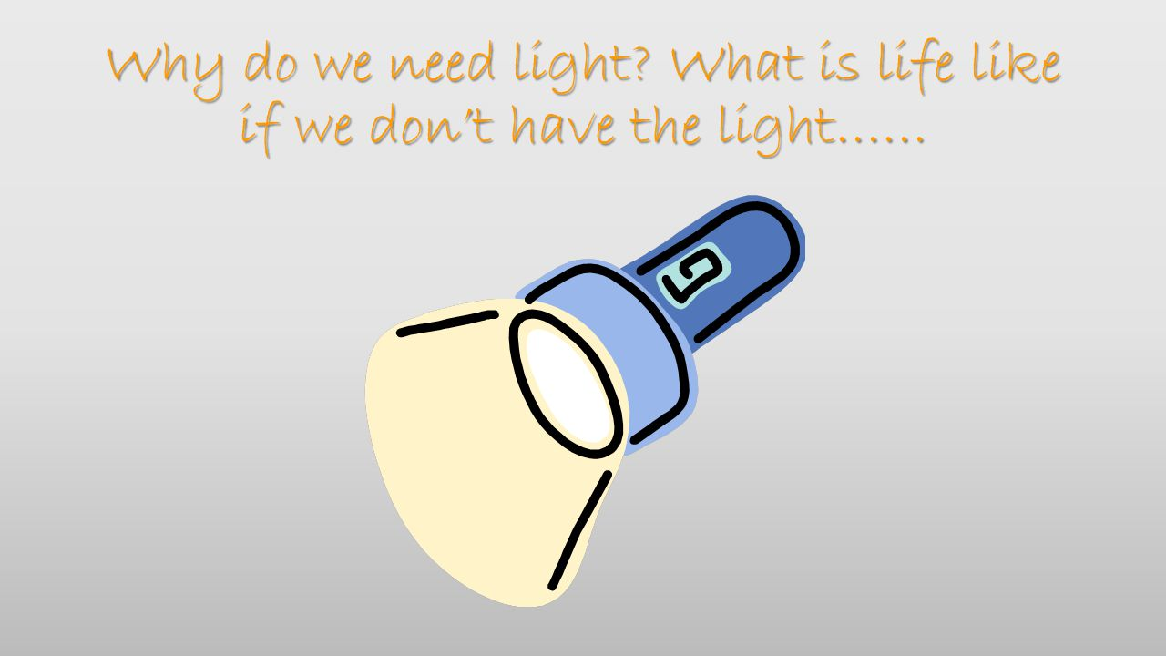 Why do we need light What is life like if we don't have the light……
