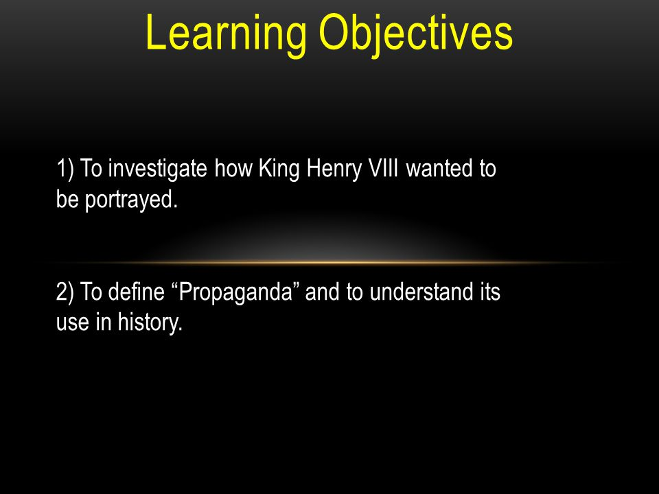 Learning Objectives 1) To investigate how King Henry VIII wanted to be portrayed.