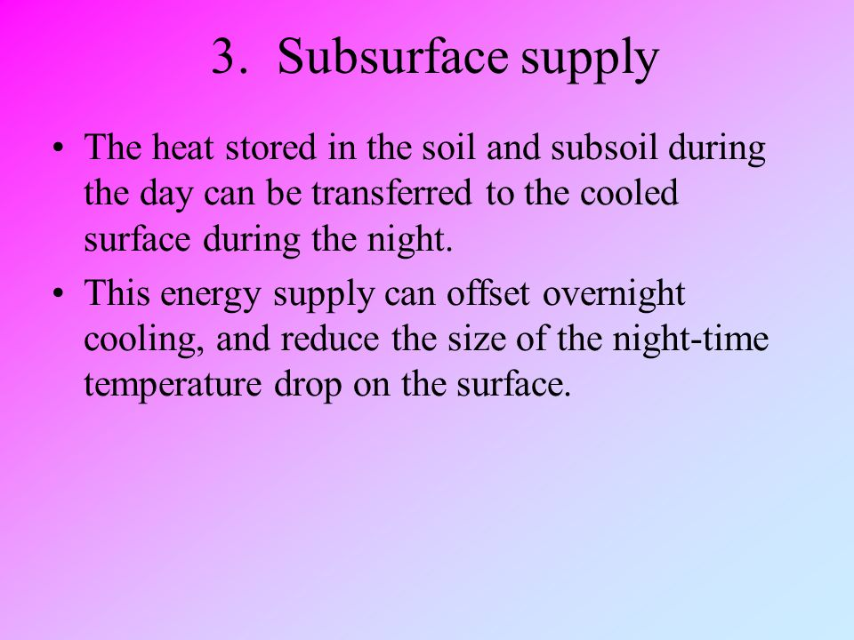 3. Subsurface supply The heat stored in the soil and subsoil during the day can be transferred to the cooled surface during the night.