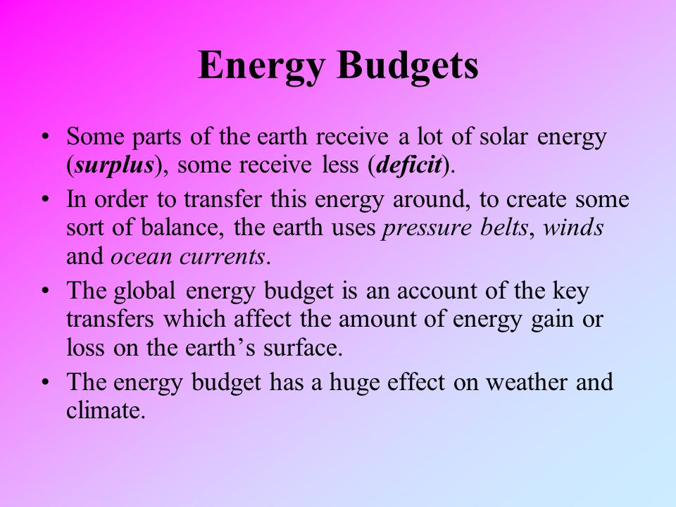 Energy Budgets Some parts of the earth receive a lot of solar energy (surplus), some receive less (deficit).