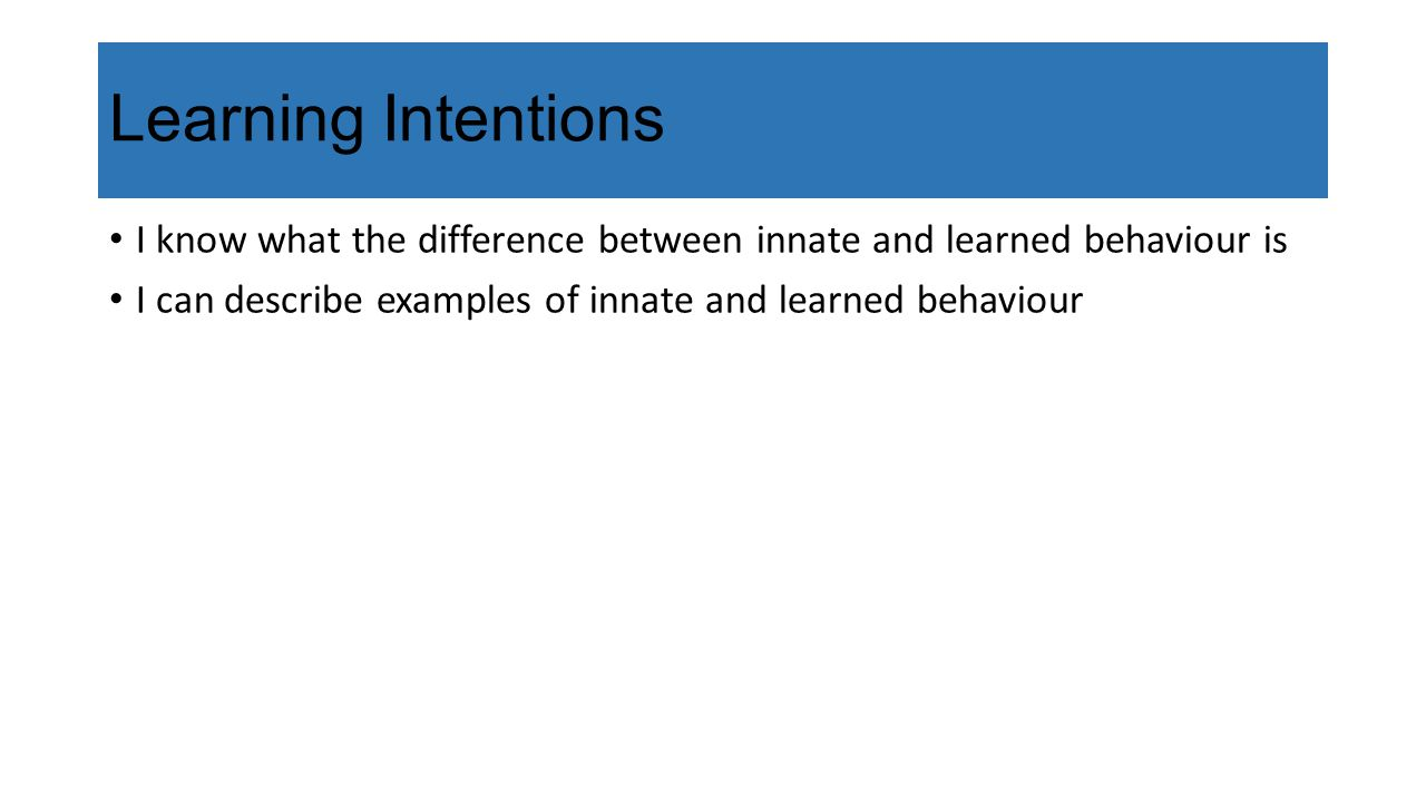 Learning Intentions I know what the difference between innate and learned behaviour is.