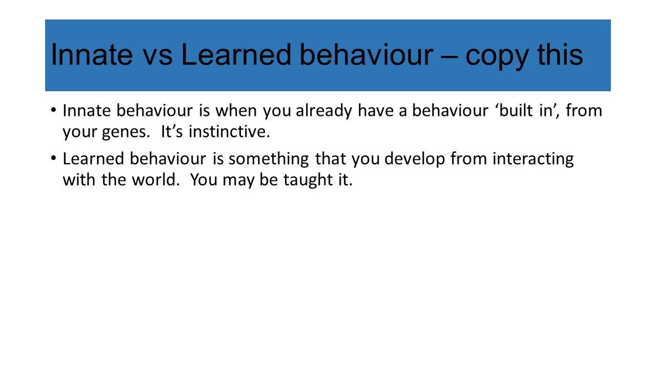 Innate vs Learned behaviour – copy this
