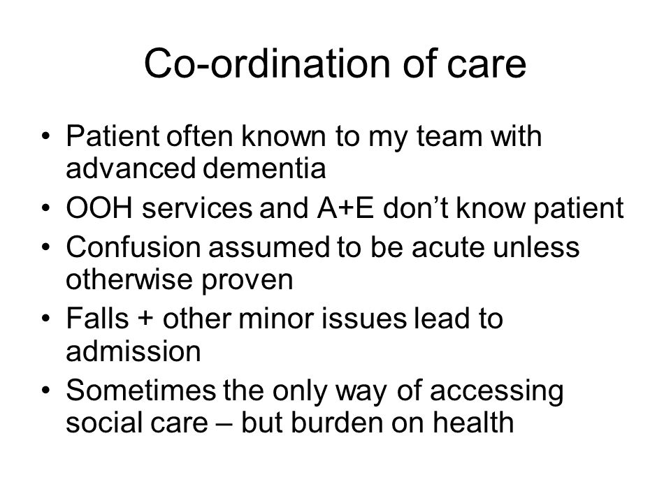 Co-ordination of care Patient often known to my team with advanced dementia. OOH services and A+E don't know patient.