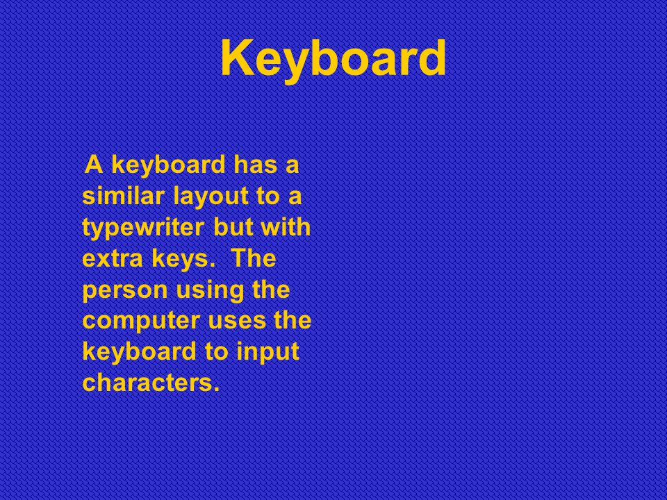 Keyboard A keyboard has a similar layout to a typewriter but with extra keys.