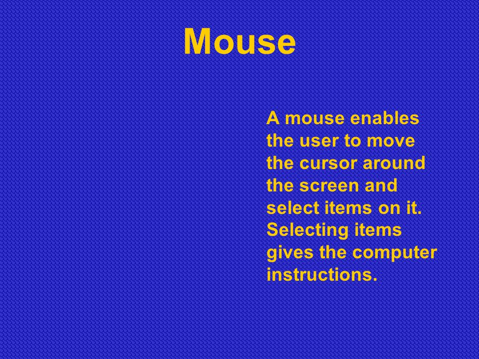 Mouse A mouse enables the user to move the cursor around the screen and select items on it.