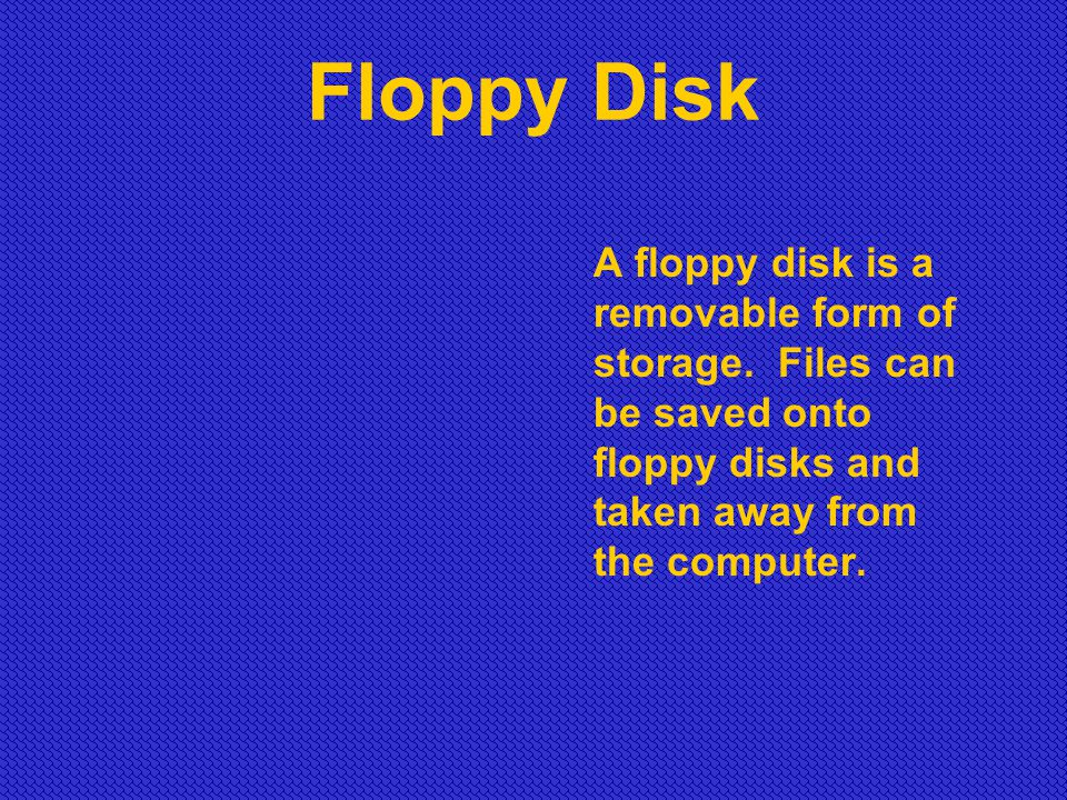 Floppy Disk A floppy disk is a removable form of storage.