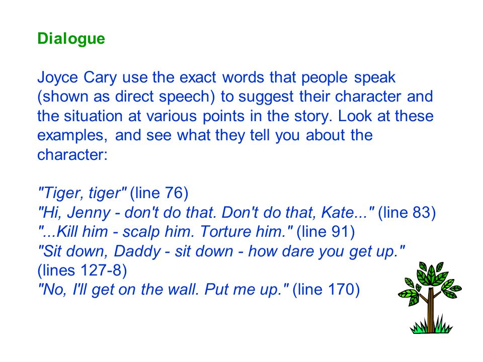 Dialogue Joyce Cary use the exact words that people speak (shown as direct speech) to suggest their character and the situation at various points in the story.