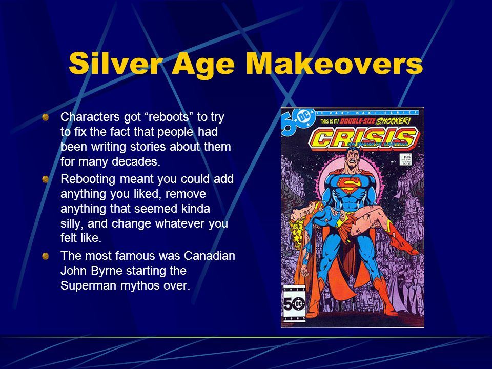 Silver Age Makeovers Characters got reboots to try to fix the fact that people had been writing stories about them for many decades.