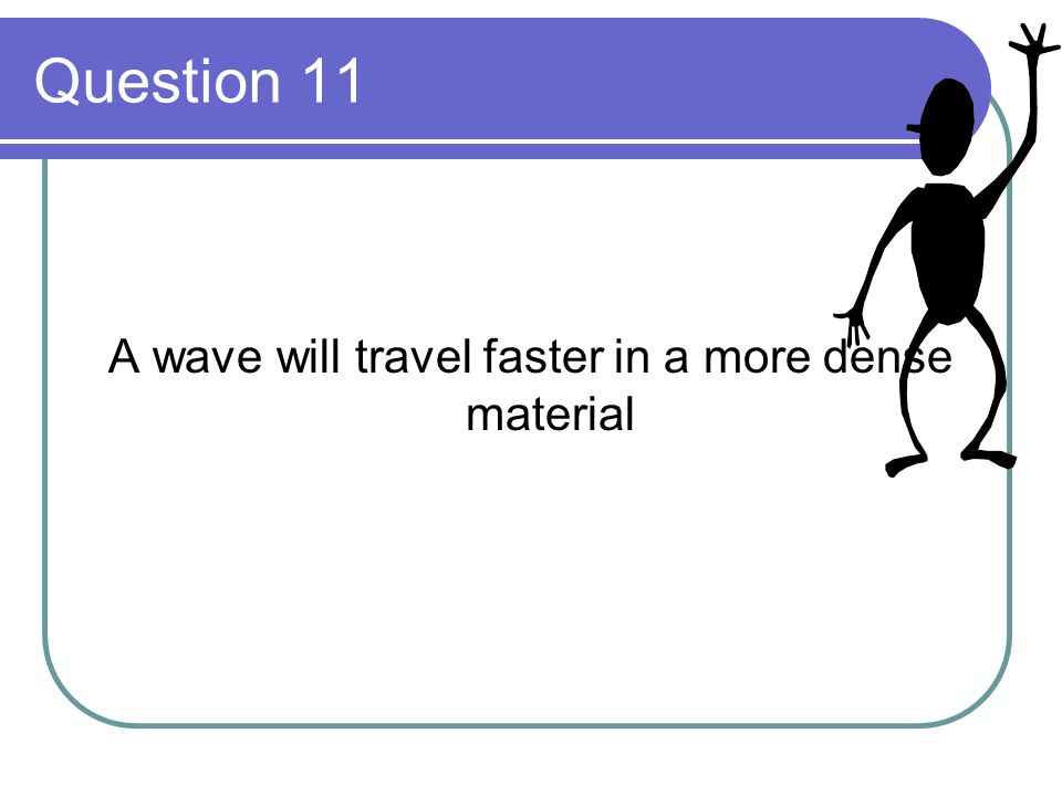 A wave will travel faster in a more dense material