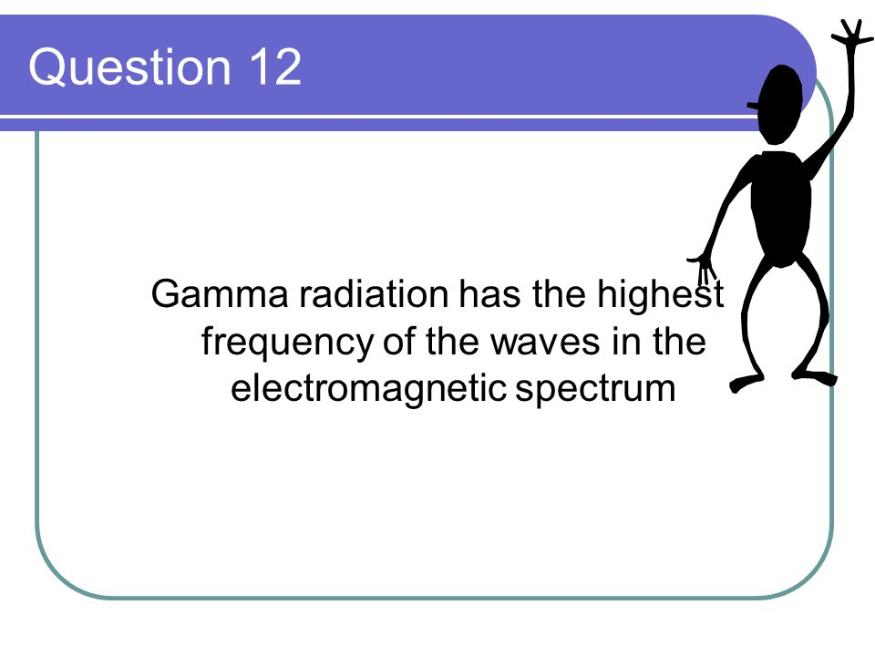Question 12 Gamma radiation has the highest frequency of the waves in the electromagnetic spectrum