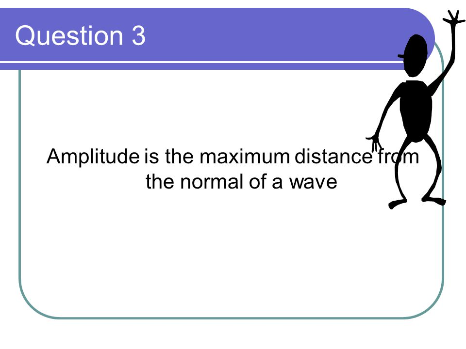 Amplitude is the maximum distance from the normal of a wave