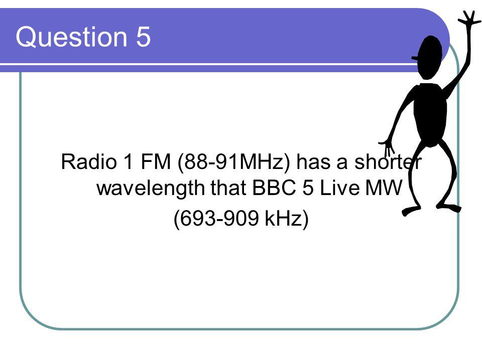 Radio 1 FM (88-91MHz) has a shorter wavelength that BBC 5 Live MW