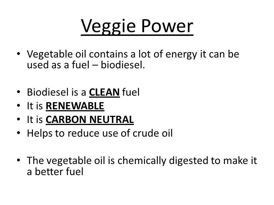 Veggie Power Vegetable oil contains a lot of energy it can be used as a fuel – biodiesel. Biodiesel is a CLEAN fuel.