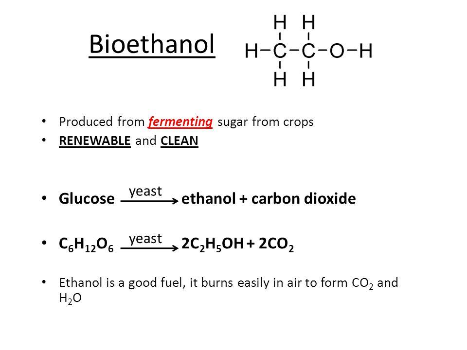 Bioethanol Glucose ethanol + carbon dioxide C6H12O6 2C2H5OH + 2CO2