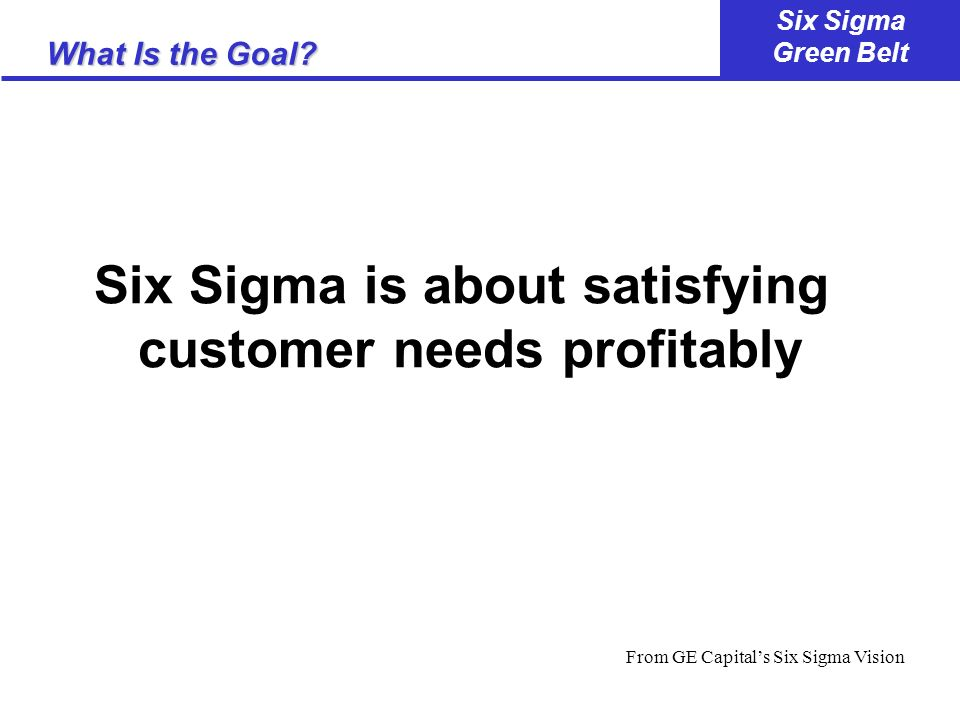 Six Sigma is about satisfying customer needs profitably