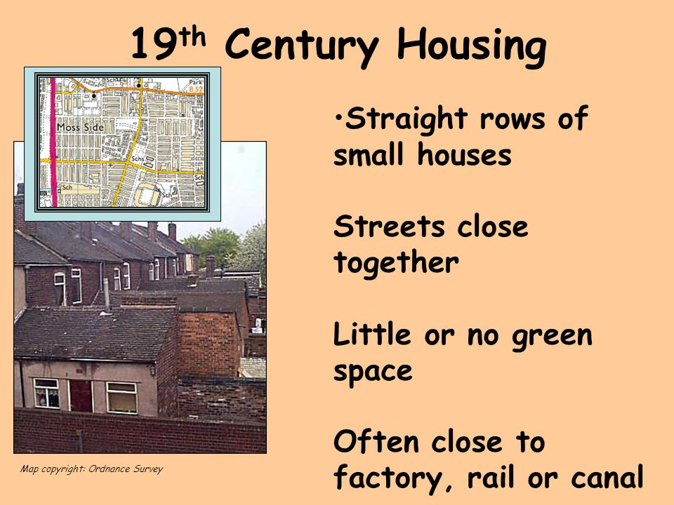 19th Century Housing Straight rows of small houses Streets close together Little or no green space Often close to factory, rail or canal.