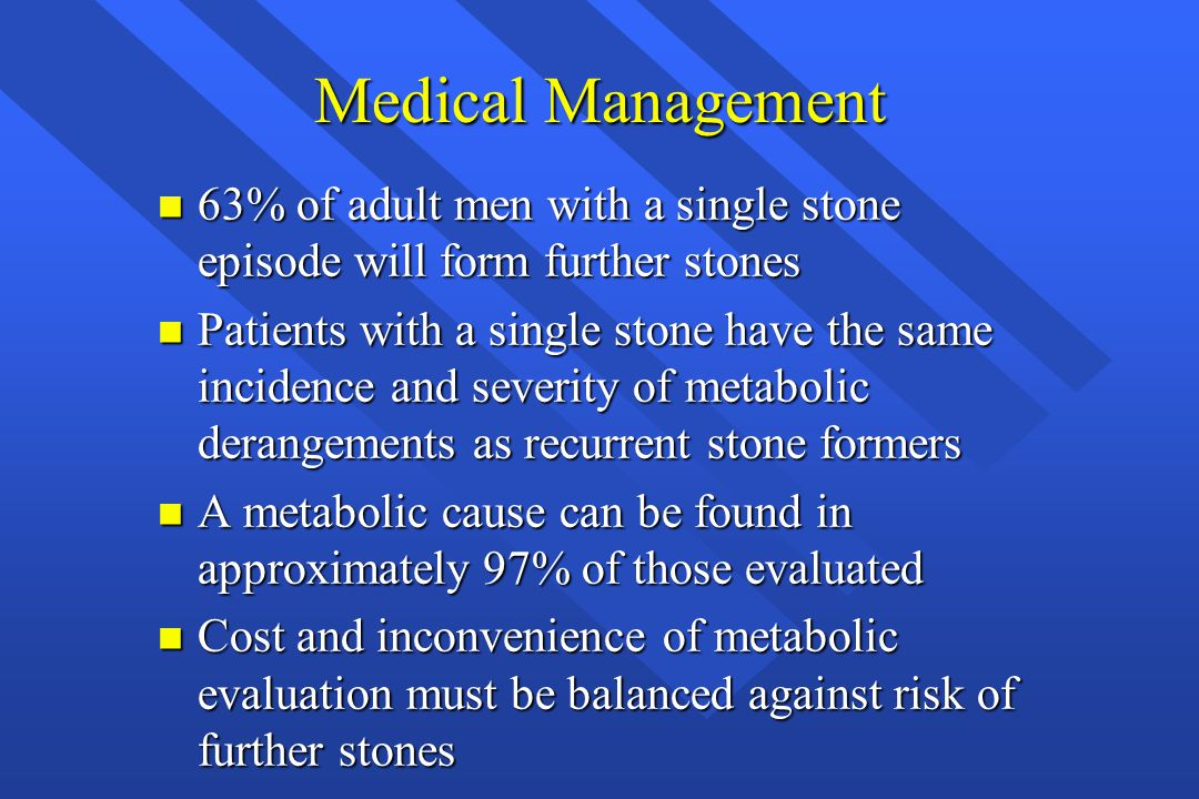 Medical Management 63% of adult men with a single stone episode will form further stones.