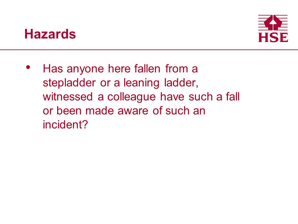 Hazards Has anyone here fallen from a stepladder or a leaning ladder, witnessed a colleague have such a fall or been made aware of such an incident