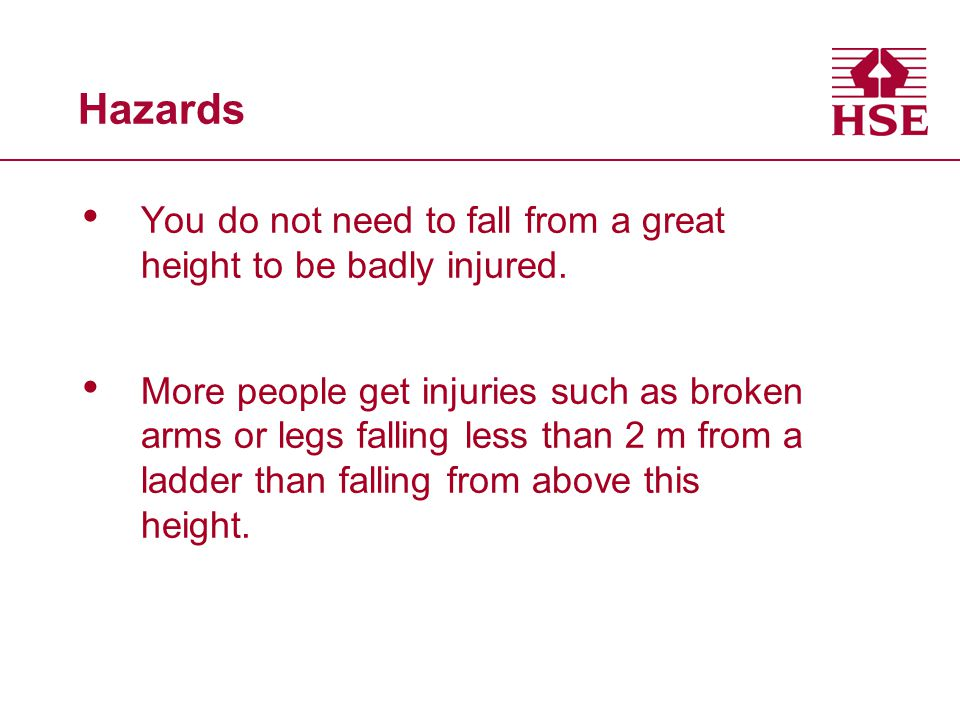 Hazards You do not need to fall from a great height to be badly injured.
