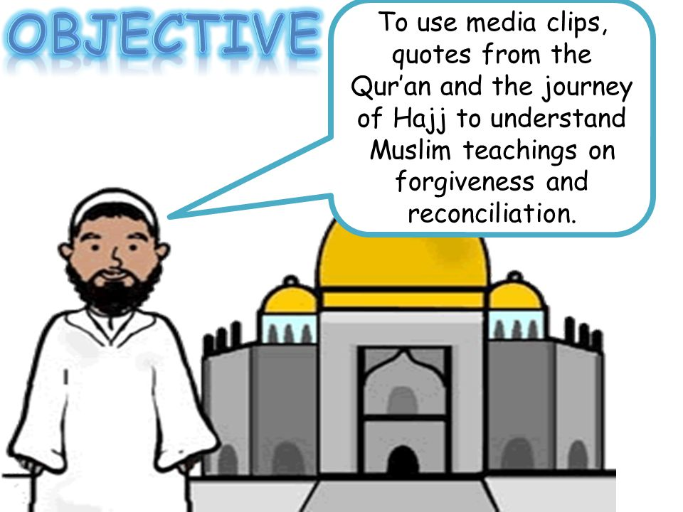 Objective To use media clips, quotes from the Qur'an and the journey of Hajj to understand Muslim teachings on forgiveness and reconciliation.
