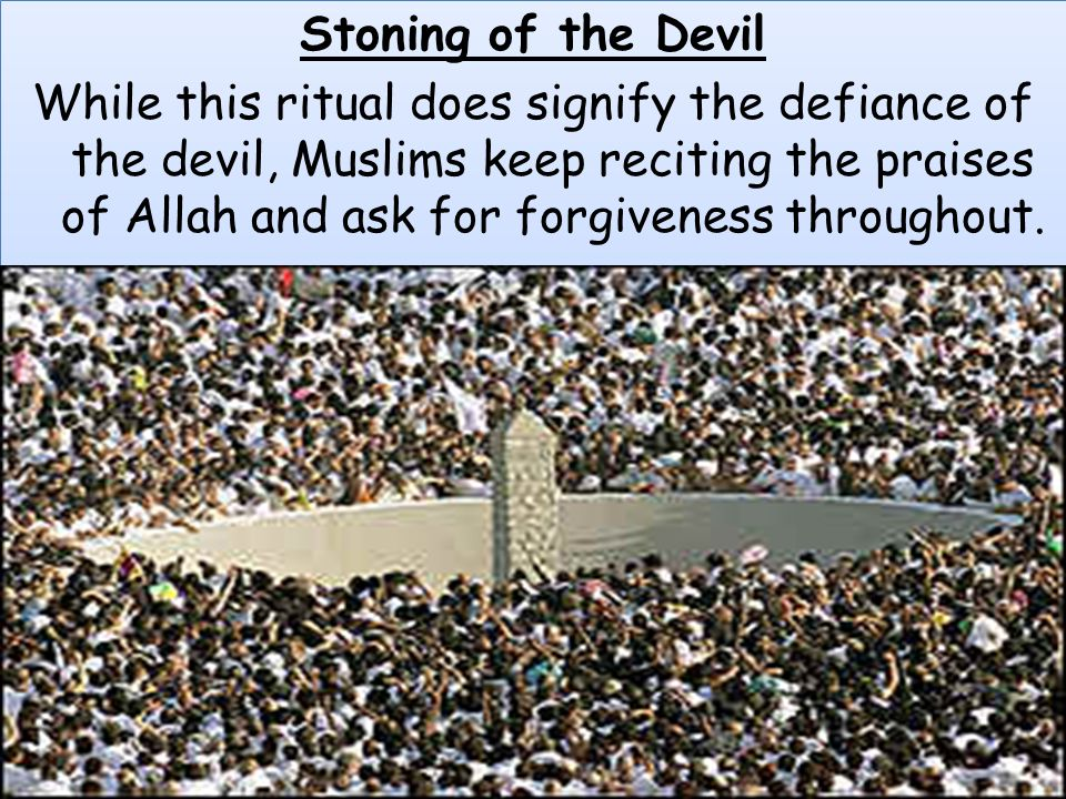 Stoning of the Devil While this ritual does signify the defiance of the devil, Muslims keep reciting the praises of Allah and ask for forgiveness throughout.